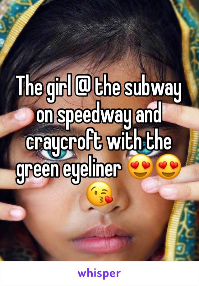 The girl @ the subway on speedway and craycroft with the green eyeliner 😍😍😘