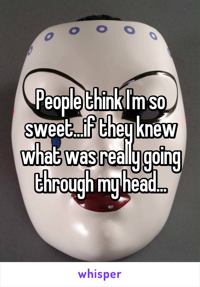 People think I'm so sweet...if they knew what was really going through my head...
