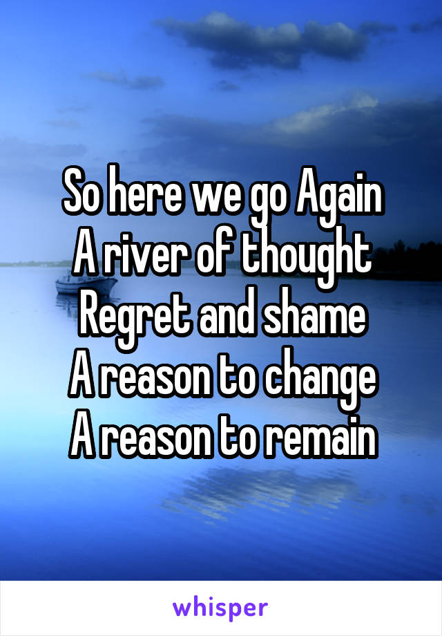 So here we go Again A river of thought Regret and shame A reason to change A reason to remain