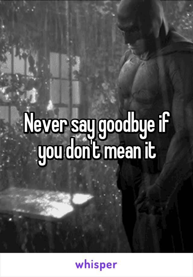Never say goodbye if you don't mean it