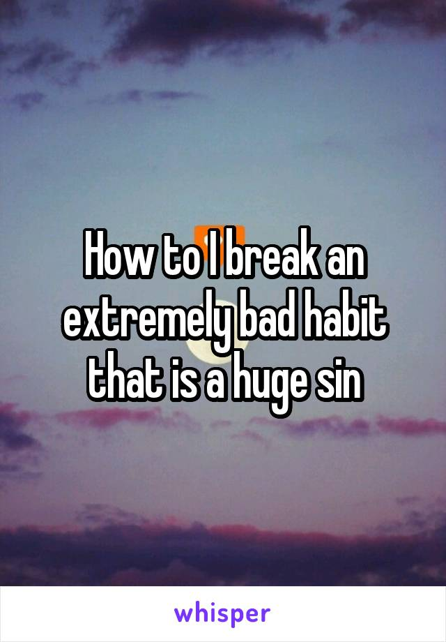 How to I break an extremely bad habit that is a huge sin
