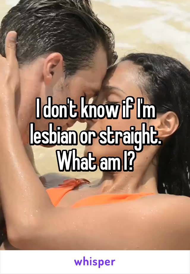 I don't know if I'm lesbian or straight. What am I?