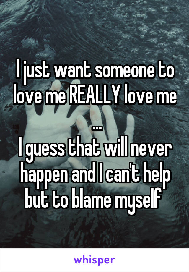 I just want someone to love me REALLY love me  ... I guess that will never happen and I can't help but to blame myself