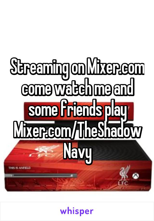 Streaming on Mixer.com come watch me and some friends play Mixer.com/TheShadowNavy