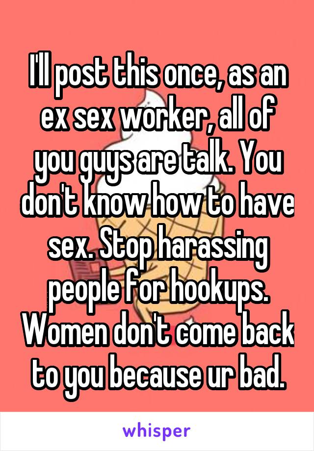 I'll post this once, as an ex sex worker, all of you guys are talk. You don't know how to have sex. Stop harassing people for hookups. Women don't come back to you because ur bad.