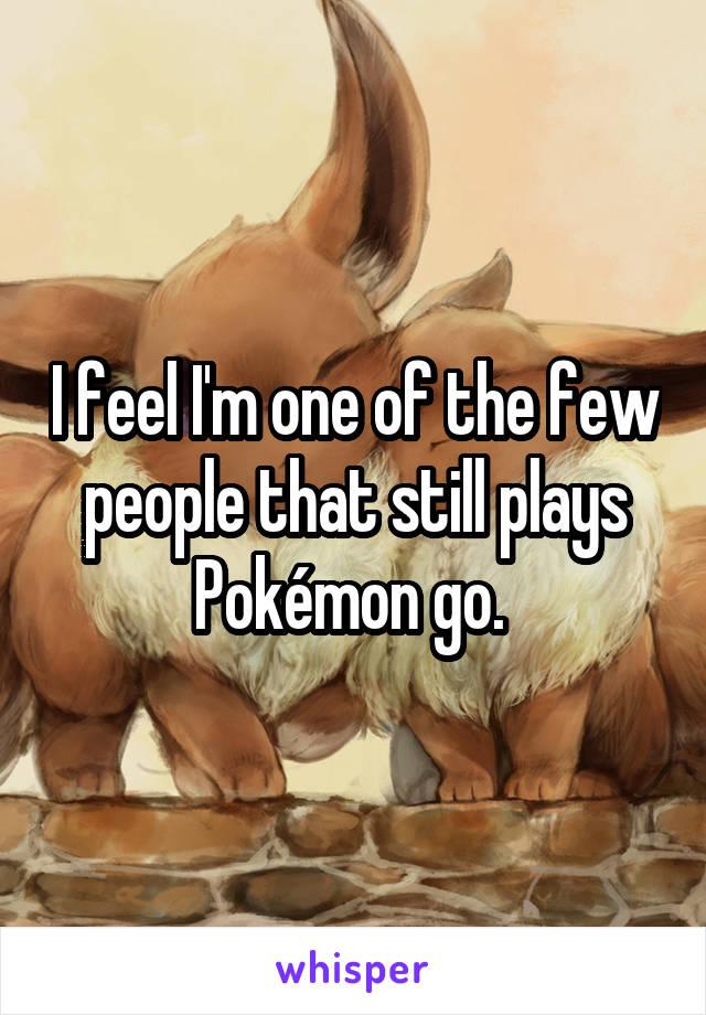 I feel I'm one of the few people that still plays Pokémon go.