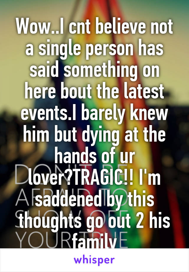 Wow..I cnt believe not a single person has said something on here bout the latest events.I barely knew him but dying at the hands of ur lover?TRAGIC!! I'm saddened by this thoughts go out 2 his family
