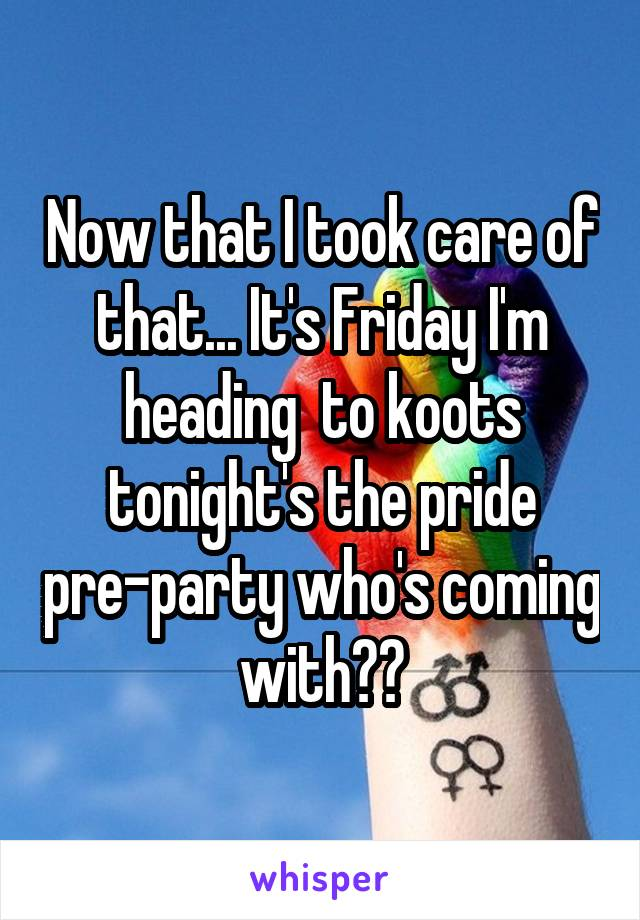 Now that I took care of that... It's Friday I'm heading  to koots tonight's the pride pre-party who's coming with??