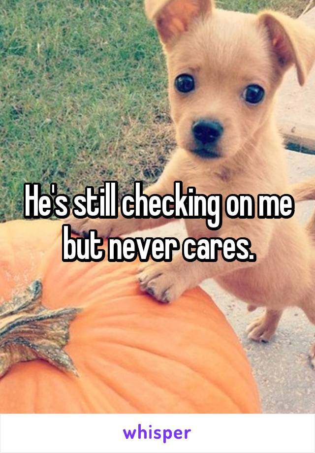 He's still checking on me but never cares.
