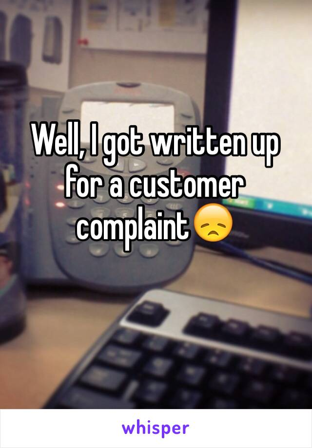 Well, I got written up for a customer complaint😞