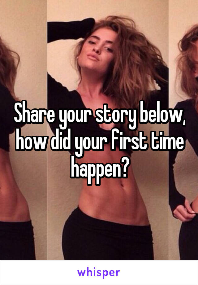 Share your story below, how did your first time happen?