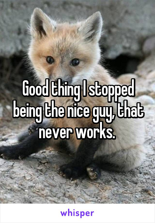 Good thing I stopped being the nice guy, that never works.