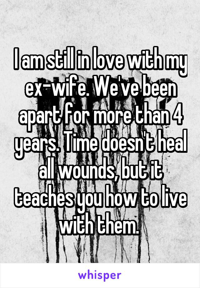 I am still in love with my ex-wife. We've been apart for more than 4 years. Time doesn't heal all wounds, but it teaches you how to live with them.