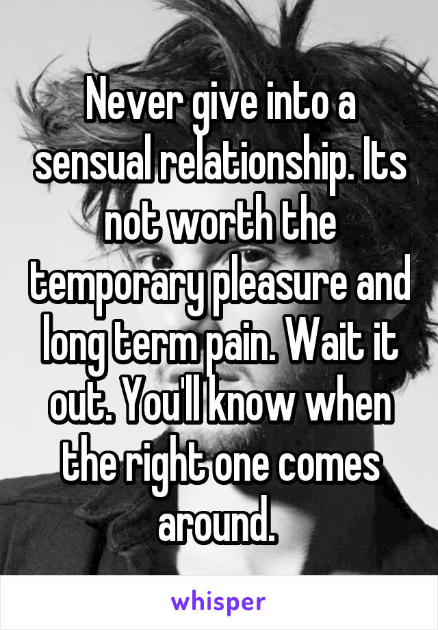 Never give into a sensual relationship. Its not worth the temporary pleasure and long term pain. Wait it out. You'll know when the right one comes around.