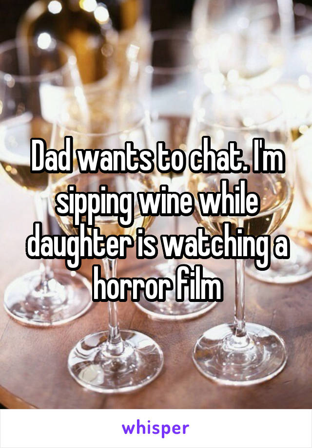 Dad wants to chat. I'm sipping wine while daughter is watching a horror film