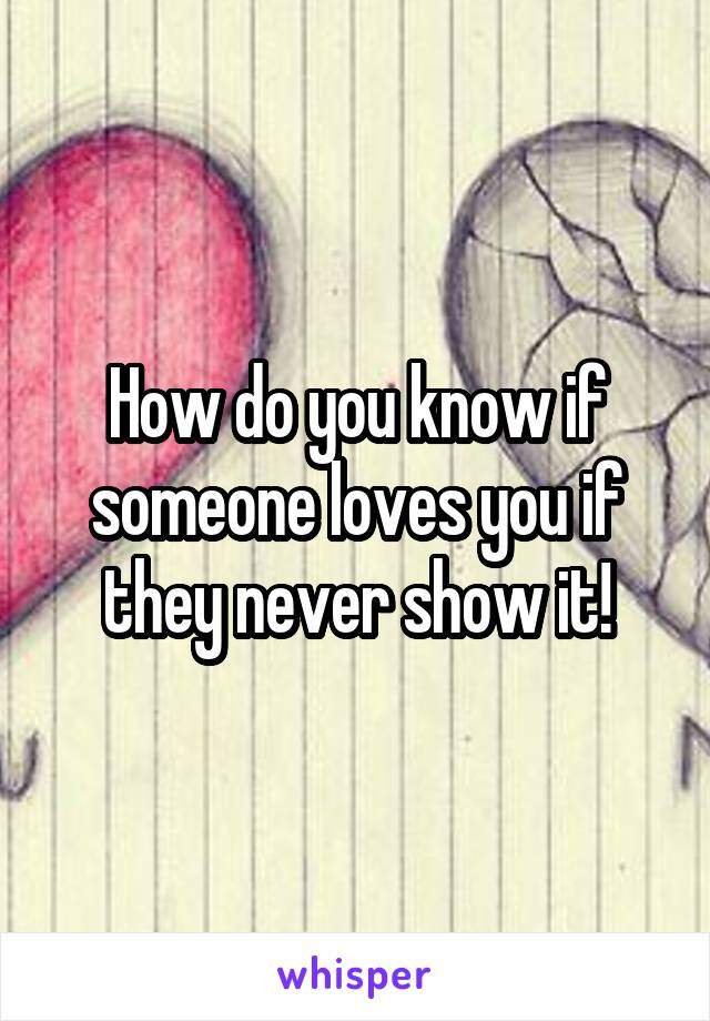 How do you know if someone loves you if they never show it!