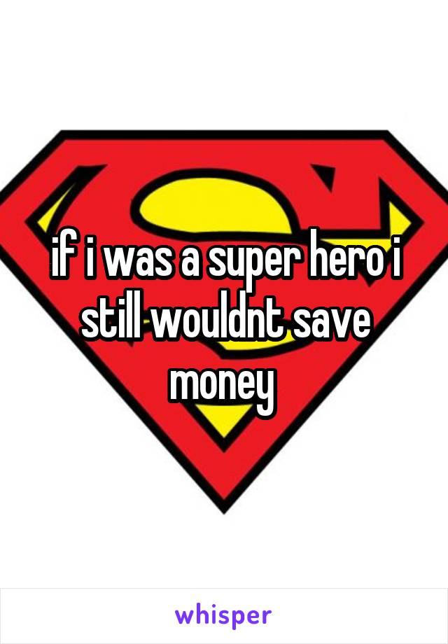 if i was a super hero i still wouldnt save money