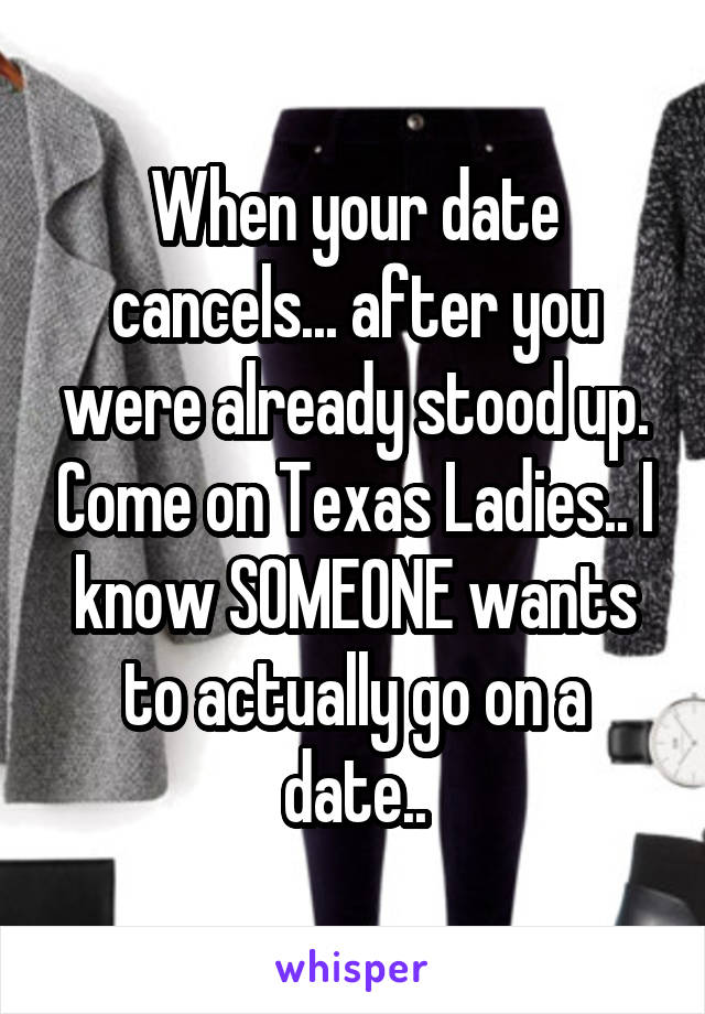 When your date cancels... after you were already stood up. Come on Texas Ladies.. I know SOMEONE wants to actually go on a date..