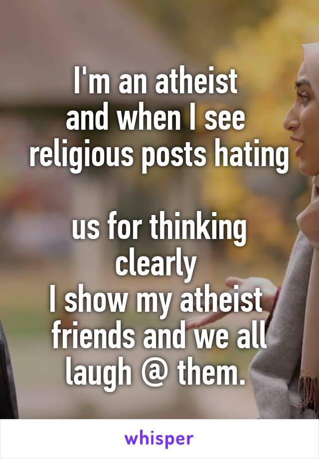 I'm an atheist  and when I see  religious posts hating  us for thinking clearly  I show my atheist  friends and we all laugh @ them.