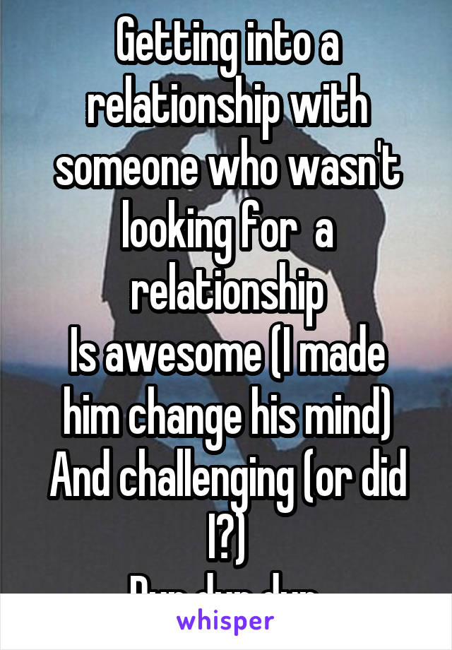Getting into a relationship with someone who wasn't looking for  a relationship Is awesome (I made him change his mind) And challenging (or did I?) Dun dun dun