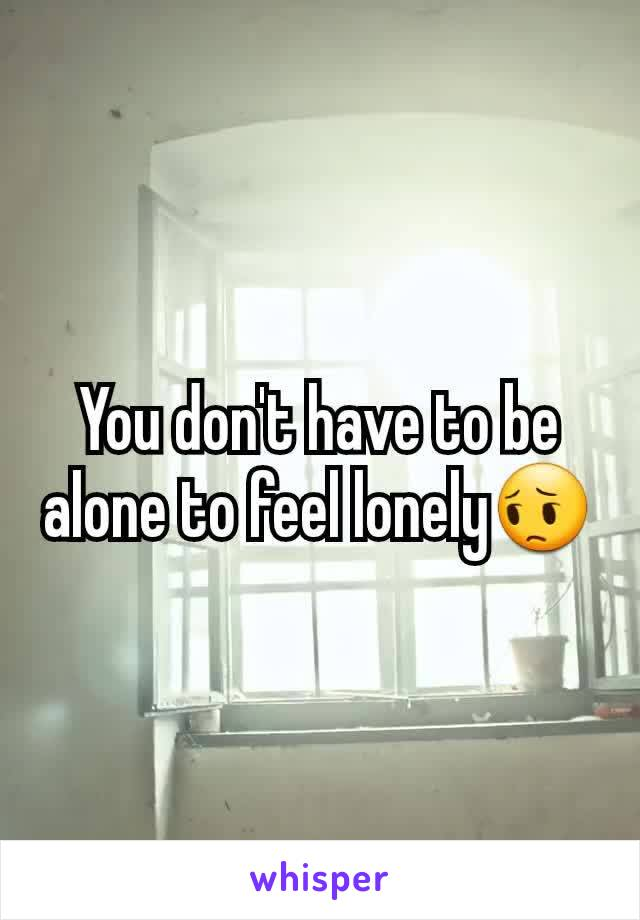 You don't have to be alone to feel lonely😔
