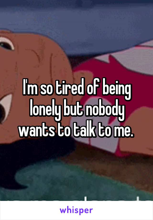 I'm so tired of being lonely but nobody wants to talk to me.