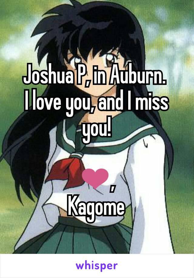 Joshua P, in Auburn.  I love you, and I miss you!  ❤, Kagome