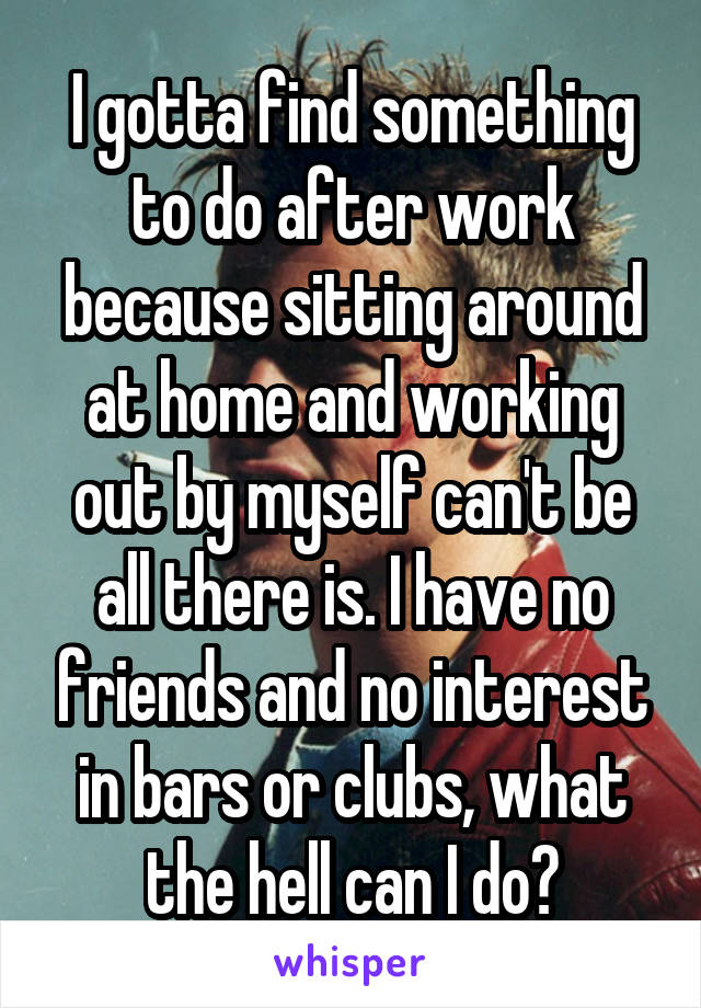 I gotta find something to do after work because sitting around at home and working out by myself can't be all there is. I have no friends and no interest in bars or clubs, what the hell can I do?
