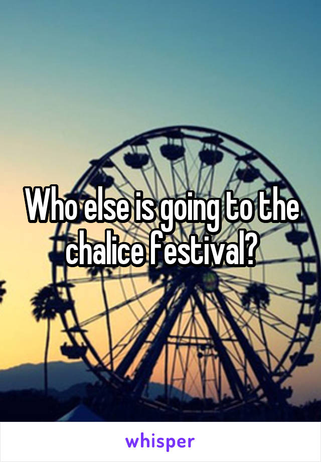 Who else is going to the chalice festival?