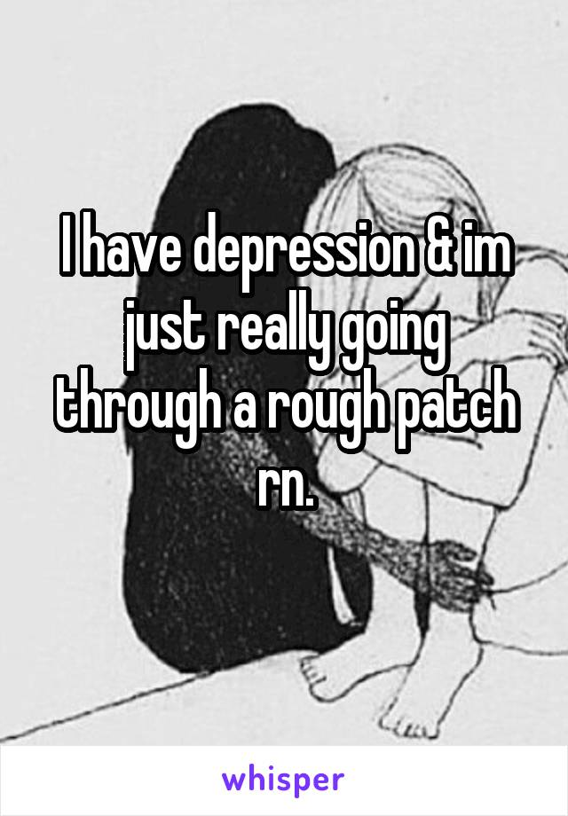 I have depression & im just really going through a rough patch rn.
