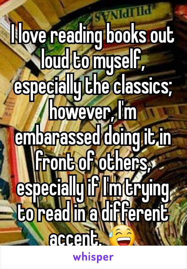 I love reading books out loud to myself, especially the classics; however, I'm embarassed doing it in front of others, especially if I'm trying to read in a different accent. 😅