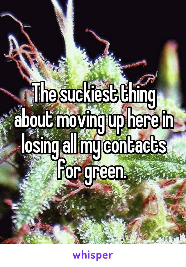 The suckiest thing about moving up here in losing all my contacts for green.