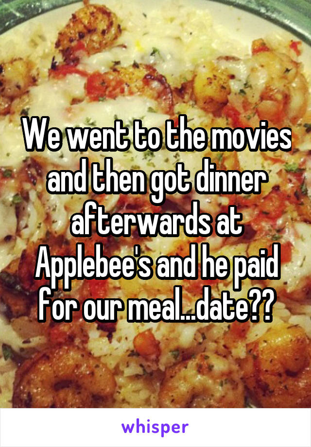 We went to the movies and then got dinner afterwards at Applebee's and he paid for our meal...date??