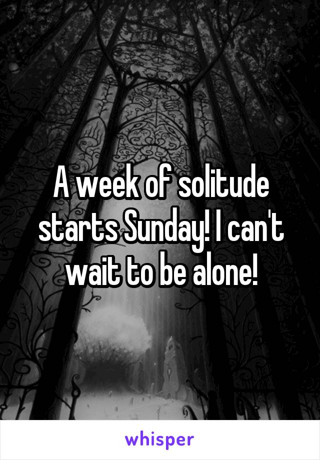 A week of solitude starts Sunday! I can't wait to be alone!