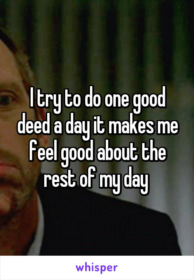 I try to do one good deed a day it makes me feel good about the rest of my day