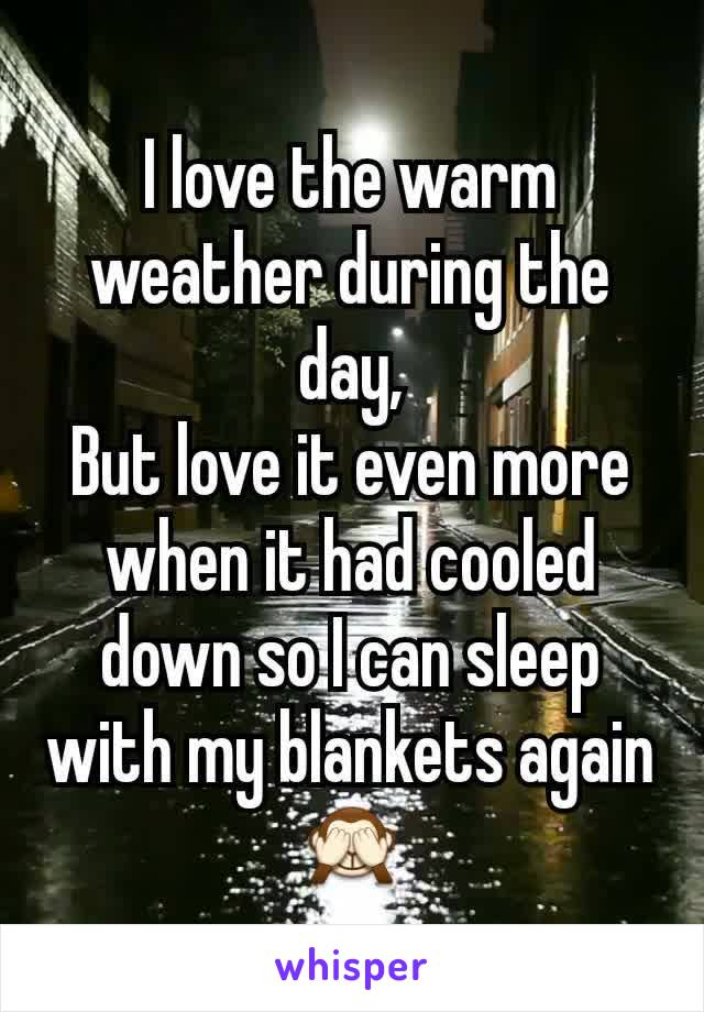 I love the warm weather during the day, But love it even more when it had cooled down so I can sleep with my blankets again 🙈