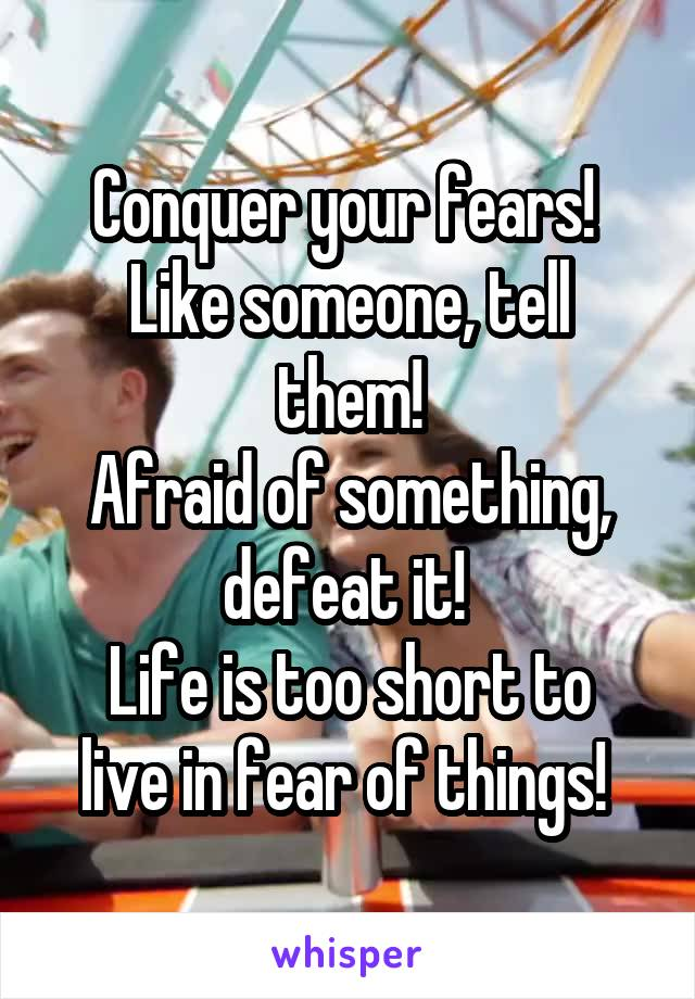 Conquer your fears!  Like someone, tell them! Afraid of something, defeat it!  Life is too short to live in fear of things!