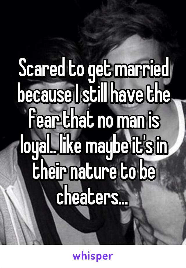 Scared to get married because I still have the fear that no man is loyal.. like maybe it's in their nature to be cheaters...