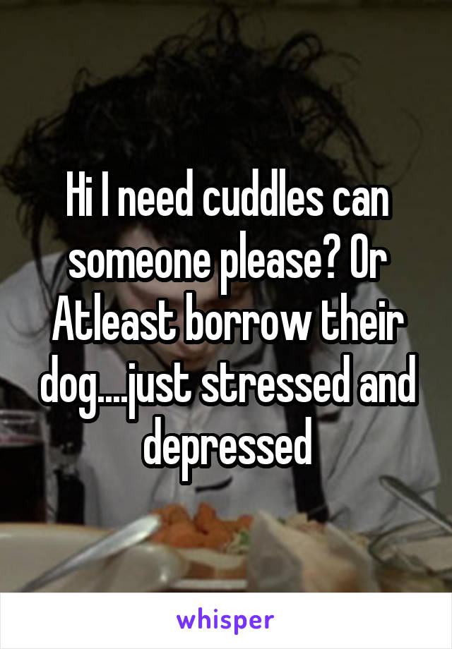 Hi I need cuddles can someone please? Or Atleast borrow their dog....just stressed and depressed