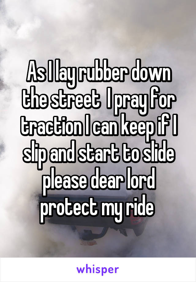 As I lay rubber down the street  I pray for traction I can keep if I slip and start to slide please dear lord protect my ride