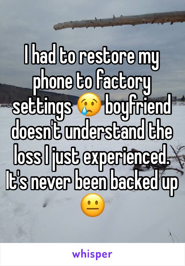 I had to restore my phone to factory settings 😢 boyfriend doesn't understand the loss I just experienced. It's never been backed up 😐