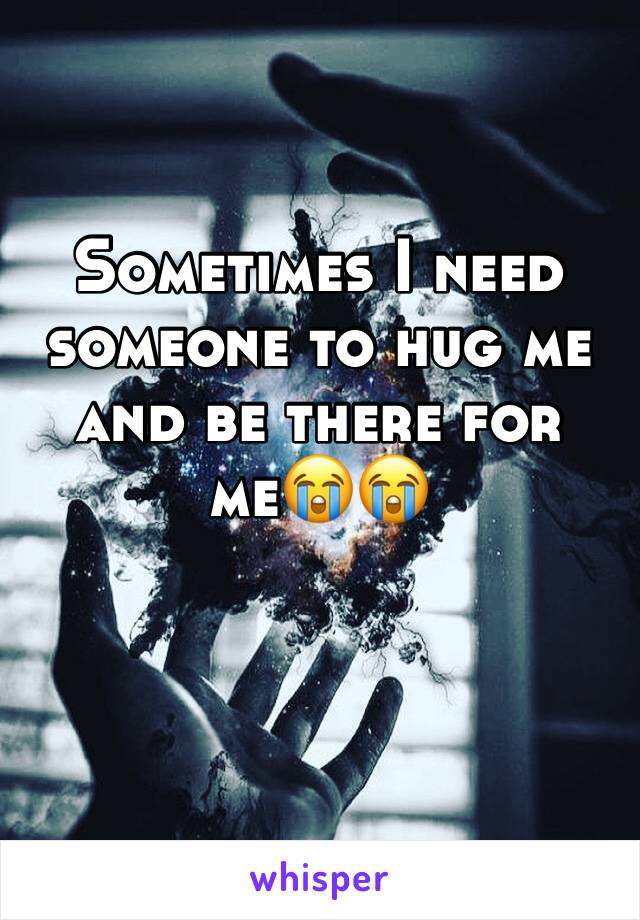 Sometimes I need someone to hug me and be there for me😭😭