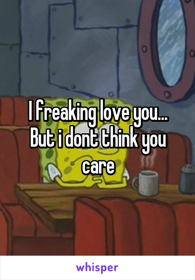 I freaking love you... But i dont think you care