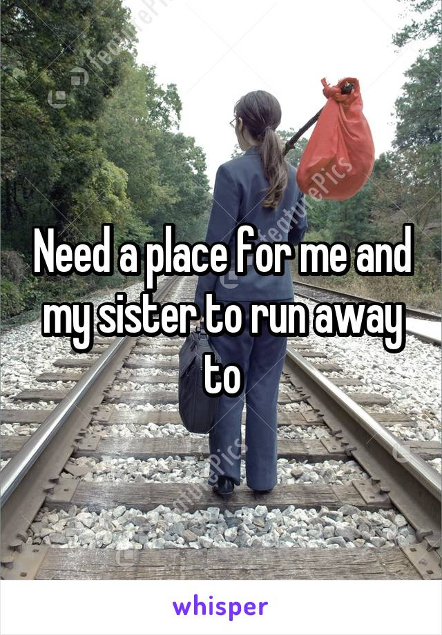 Need a place for me and my sister to run away to
