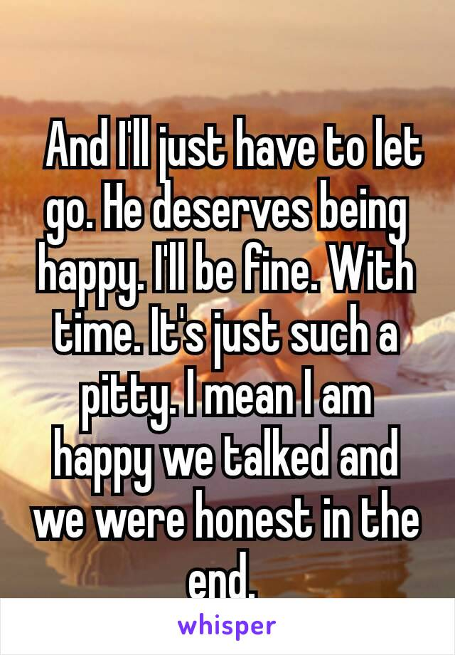And I'll just have to let go. He deserves being happy. I'll be fine. With time. It's just such a pitty. I mean I am happy we talked and we were honest in the end.