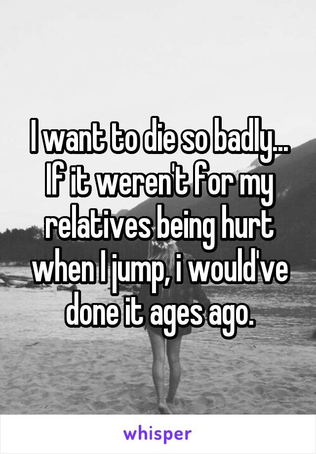 I want to die so badly... If it weren't for my relatives being hurt when I jump, i would've done it ages ago.