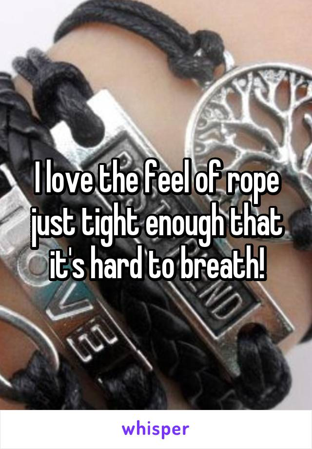 I love the feel of rope just tight enough that it's hard to breath!