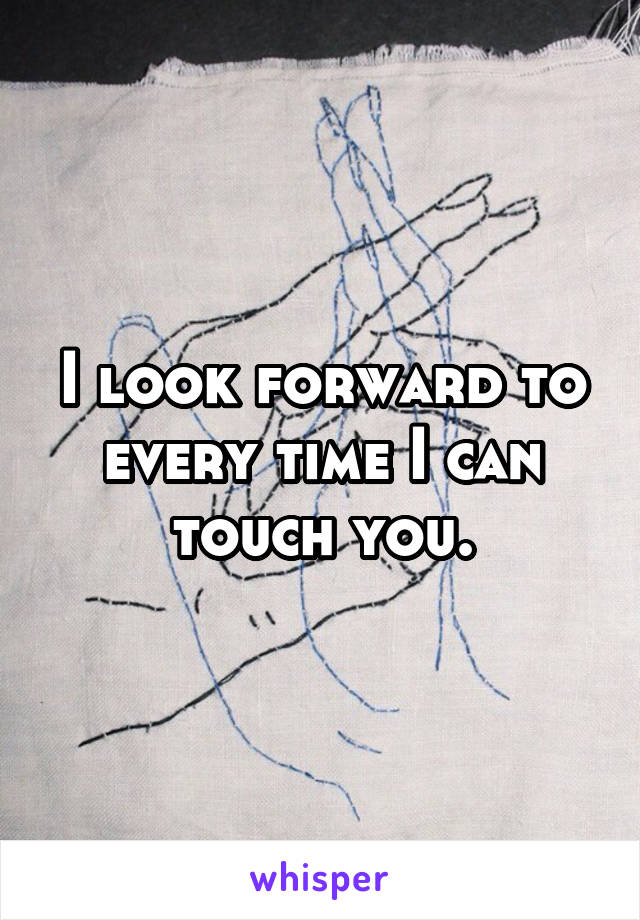 I look forward to every time I can touch you.