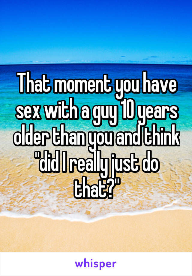 """That moment you have sex with a guy 10 years older than you and think """"did I really just do that?"""""""