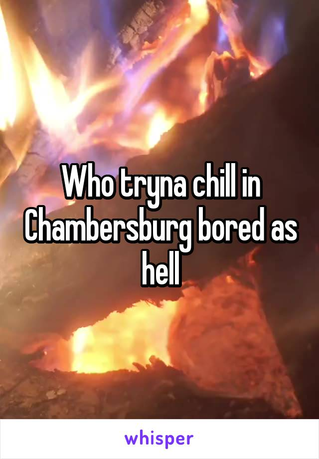 Who tryna chill in Chambersburg bored as hell